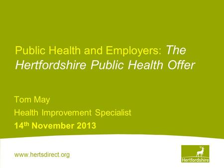 Www.hertsdirect.org Public Health and Employers: The Hertfordshire Public Health Offer Tom May Health Improvement Specialist 14 th November 2013.