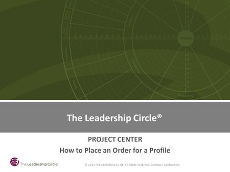 © 2011 The Leadership Circle, All Rights Reserved. Company Confidential The Leadership Circle PROJECT CENTER How to Place an Order for a Profile The Leadership.