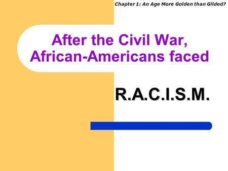 After the Civil War, African-Americans faced R.A.C.I.S.M. Chapter 1: An Age More Golden than Gilded?