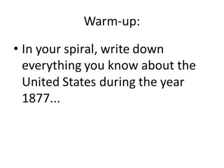 Warm-up: In your spiral, write down everything you know about the United States during the year 1877...