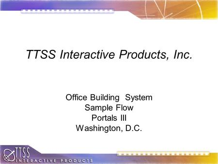 TTSS Interactive Products, Inc. Office Building System Sample Flow Portals III Washington, D.C.