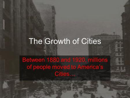 The Growth of Cities Between 1880 and 1920, millions of people moved to America's Cities…