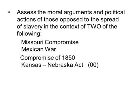 Assess the moral arguments and political actions of those opposed to the spread of slavery in the context of TWO of the following: Missouri Compromise.