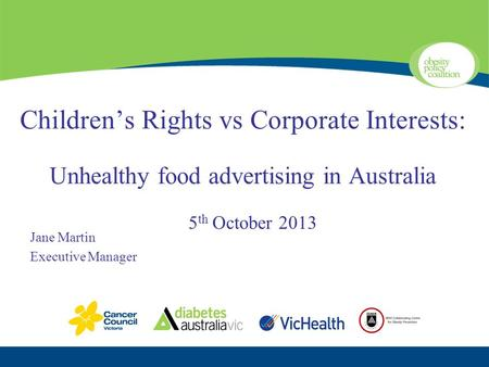 Children's Rights vs Corporate Interests: Unhealthy food advertising in Australia 5 th October 2013 Jane Martin Executive Manager.