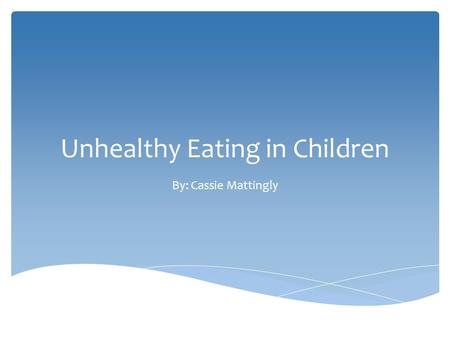 Unhealthy Eating in Children By: Cassie Mattingly.