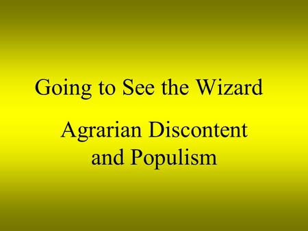 Going to See the Wizard Agrarian Discontent and Populism.