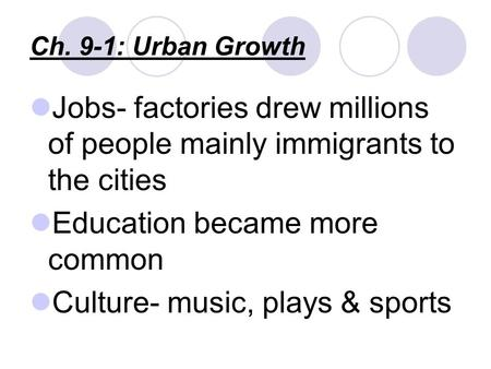 Ch. 9-1: Urban Growth Jobs- factories drew millions of people mainly immigrants to the cities Education became more common Culture- music, plays & sports.