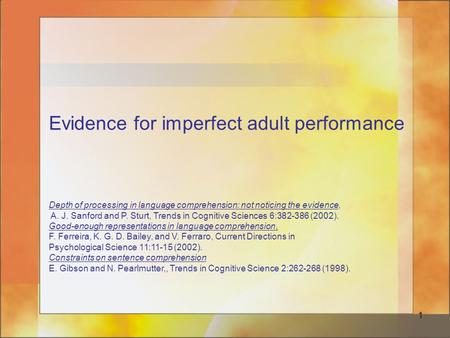 1 Evidence for imperfect adult performance Depth of processing in language comprehension: not noticing the evidence, A. J. Sanford and P. Sturt, Trends.