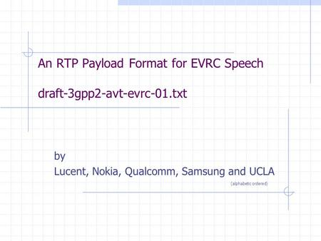 An RTP Payload Format for EVRC Speech draft-3gpp2-avt-evrc-01.txt by Lucent, Nokia, Qualcomm, Samsung and UCLA (alphabetic ordered)