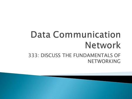 333: DISCUSS THE FUNDAMENTALS OF NETWORKING.  1. Discuss networking concepts (20 hrs)  2. Discuss hardware & software requirement to setup a Local Area.