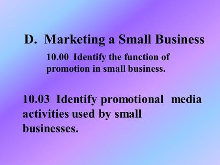 D. Marketing a Small Business 10.03 Identify promotional media activities used by small businesses. 10.00 Identify the function of promotion in small business.