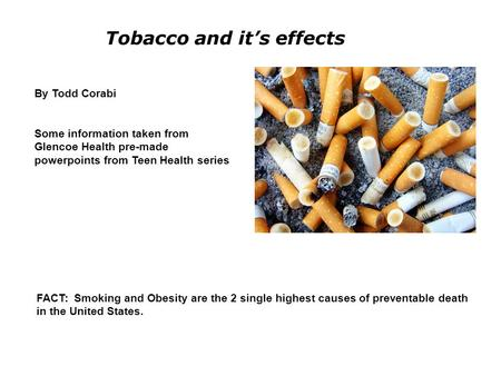 Tobacco and it's effects By Todd Corabi Some information taken from Glencoe Health pre-made powerpoints from Teen Health series FACT: Smoking and Obesity.