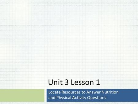 Unit 3 Lesson 1 Locate Resources to Answer Nutrition and Physical Activity Questions.