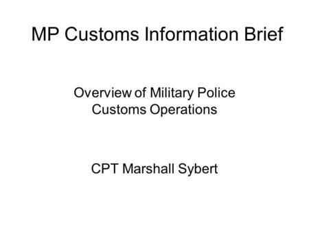 Overview of Military Police Customs Operations CPT Marshall Sybert MP Customs Information Brief.