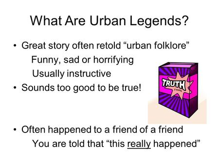 "What Are Urban Legends? Great story often retold ""urban folklore"" Funny, sad or horrifying Usually instructive Sounds too good to be true! Often happened."