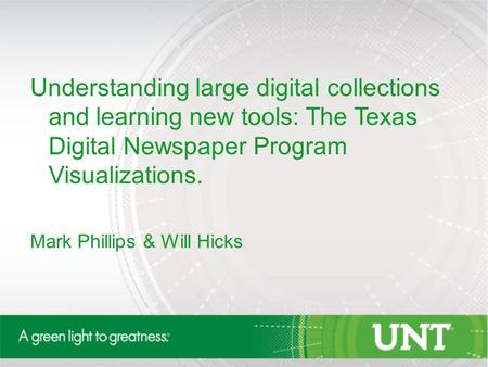 Understanding large digital collections and learning new tools: The Texas Digital Newspaper Program Visualizations. Mark Phillips & Will Hicks.