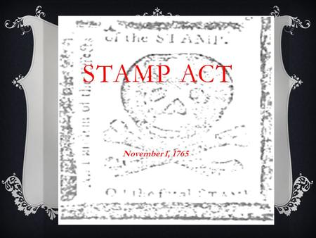 STAMP ACT November 1, 1765. STAMP ACT  Enacted March 22, 1765- Went into effect November 1, 1765  The Stamp Act required Americans to purchase tax stamps.