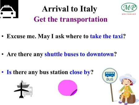 Arrival to Italy Get the transportation Excuse me. May I ask where to take the taxi? Are there any shuttle buses to downtown? Is there any bus station.