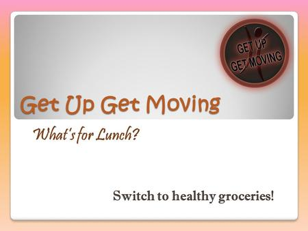 Get Up Get Moving What's for Lunch? Switch to healthy groceries!