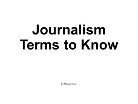 Journalism Terms to Know By Michael Flax. A person who gathers and reports the news or who provides the financial, managerial and technical support that.