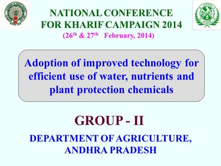 NATIONAL CONFERENCE FOR KHARIF CAMPAIGN 2014 DEPARTMENT OF AGRICULTURE, ANDHRA PRADESH (26 th & 27 th February, 2014) GROUP - II Adoption of improved technology.
