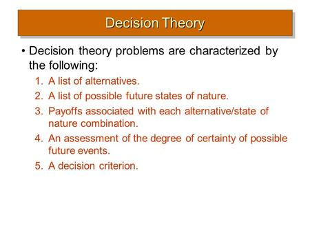 Decision Theory Decision theory problems are characterized by the following: 1.A list of alternatives. 2.A list of possible future states of nature. 3.Payoffs.