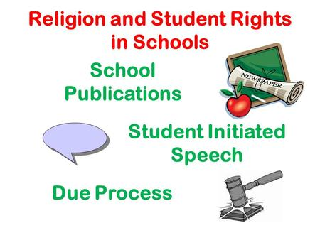 Religion and Student Rights in Schools School Publications Student Initiated Speech Due Process.
