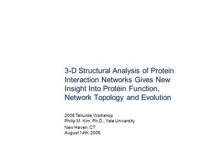 3-D Structural Analysis of Protein Interaction Networks Gives New Insight Into Protein Function, Network Topology and Evolution 2006 Telluride Workshop.