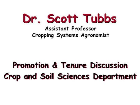 Dr. Scott Tubbs Promotion & Tenure Discussion Crop and Soil Sciences Department Promotion & Tenure Discussion Crop and Soil Sciences Department Assistant.