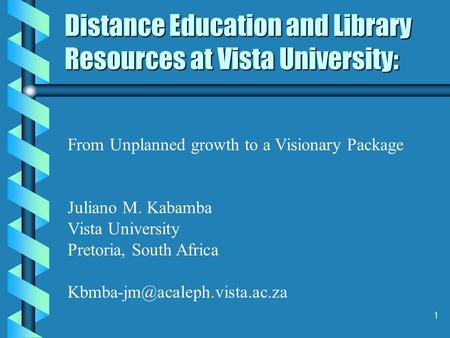 1 Distance Education and Library Resources at Vista University: From Unplanned growth to a Visionary Package Juliano M. Kabamba Vista University Pretoria,