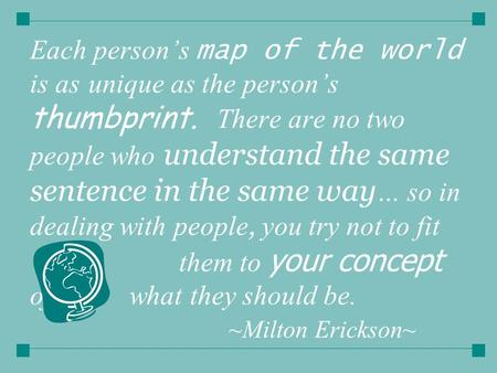 Each person's map of the world is as unique as the person's thumbprint. There are no two people who understand the same sentence in the same way … so in.