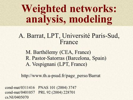 Weighted networks: analysis, modeling A. Barrat, LPT, Université Paris-Sud, France M. Barthélemy (CEA, France) R. Pastor-Satorras (Barcelona, Spain) A.