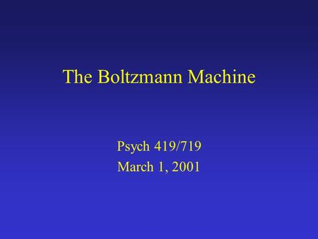 The Boltzmann Machine Psych 419/719 March 1, 2001.