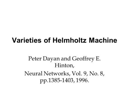 Varieties of Helmholtz Machine Peter Dayan and Geoffrey E. Hinton, Neural Networks, Vol. 9, No. 8, pp.1385-1403, 1996.