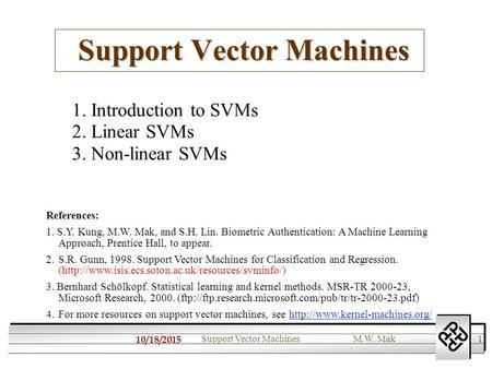 10/18/2015 1 Support Vector MachinesM.W. Mak Support Vector Machines 1. Introduction to SVMs 2. Linear SVMs 3. Non-linear SVMs References: 1. S.Y. Kung,