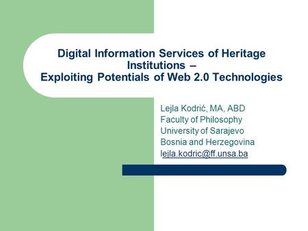 Digital Information Services of Heritage Institutions – Exploiting Potentials of Web 2.0 Technologies Lejla Kodrić, MA, ABD Faculty of Philosophy University.