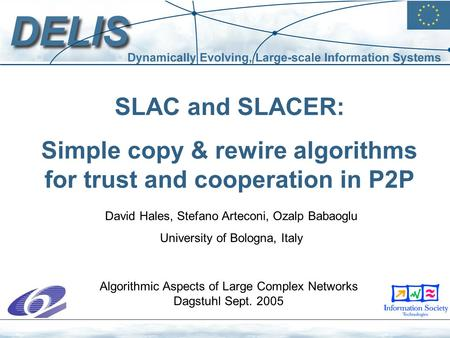 SLAC and SLACER: Simple copy & rewire algorithms for trust and cooperation in P2P David Hales, Stefano Arteconi, Ozalp Babaoglu University of Bologna,