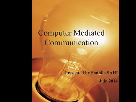 Computer Mediated Communication Presented by Souhila SAHI Juin 2014.