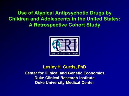 Use of Atypical Antipsychotic Drugs by Children and Adolescents in the United States: A Retrospective Cohort Study Lesley H. Curtis, PhD Center for Clinical.
