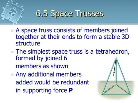 6.5 Space Trusses A space truss consists of members joined together at their ends to form a stable 3D structure The simplest space truss is a tetrahedron,