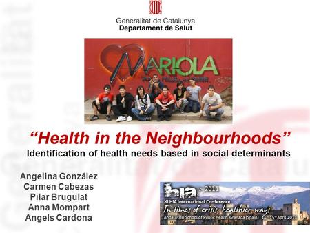 "Identification of health needs based in social determinants ""Health in the Neighbourhoods"" Angelina González Carmen Cabezas Pilar Brugulat Anna Mompart."