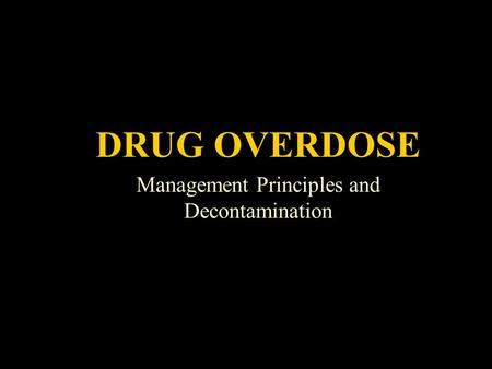 Drug Overdose DRUG OVERDOSE Management Principles and Decontamination.