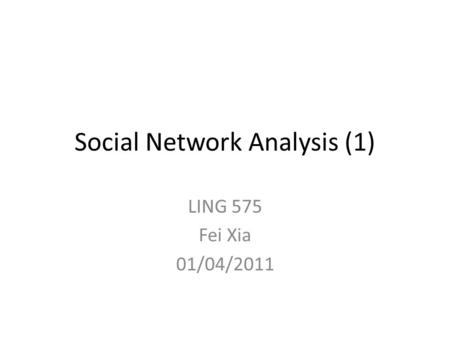 Social Network Analysis (1) LING 575 Fei Xia 01/04/2011.