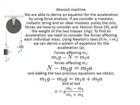 Atwood machine. We are able to derive an equation for the acceleration by using force analysis. If we consider a massless, inelastic string and an ideal.