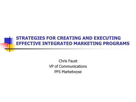 STRATEGIES FOR CREATING AND EXECUTING EFFECTIVE INTEGRATED MARKETING PROGRAMS Chris Faust VP of Communications PFS Marketwyse.
