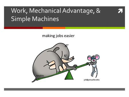  Work, Mechanical Advantage, & Simple Machines making jobs easier.