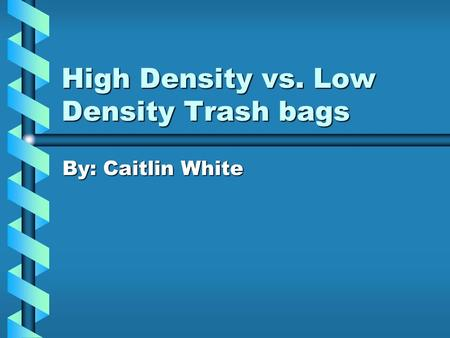 High Density vs. Low Density Trash bags By: Caitlin White.