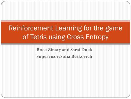 Roee Zinaty and Sarai Duek Supervisor: Sofia Berkovich Reinforcement Learning for the game of Tetris using Cross Entropy.