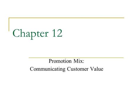 Chapter 12 Promotion Mix: Communicating Customer Value.