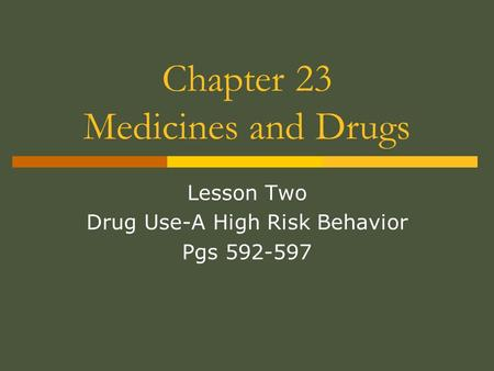 Chapter 23 Medicines and Drugs Lesson Two Drug Use-A High Risk Behavior Pgs 592-597.